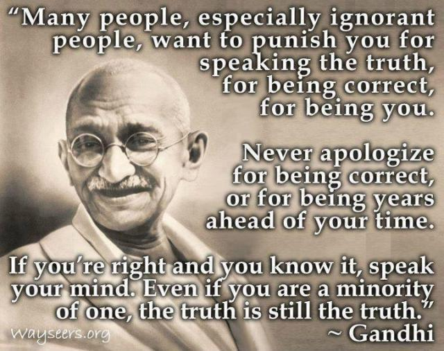 Seek the truth and don't be afraid to speak out. Sure there will be those who will think you are crazy, but those people are living a lie. And there will come a time when they realize you were right all along.