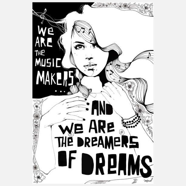 We are the music-makers,  And we are the dreamers of dreams,  Wandering by lone sea-breakers,  And sitting by desolate streams.  World-losers and world-forsakers,  Upon whom the pale moon gleams;  Yet we are the movers and shakers,  Of the world forever, it seems.